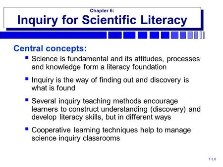 T 6.0 Chapter 6: Inquiry for Scientific Literacy Chapter 6: Inquiry for Scientific Literacy Central concepts:  Science is fundamental and its attitudes,