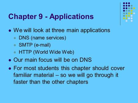Chapter 9 - Applications We will look at three main applications DNS (name services) SMTP ( ) HTTP (World Wide Web) Our main focus will be on DNS.