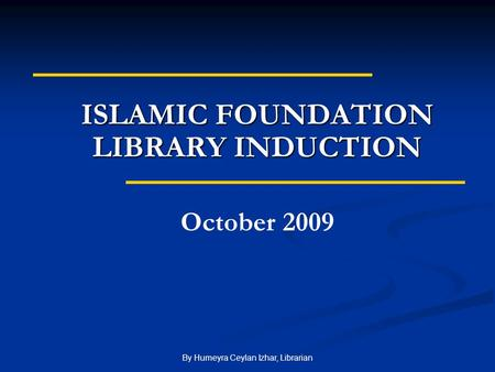 By Humeyra Ceylan Izhar, Librarian ISLAMIC FOUNDATION LIBRARY INDUCTION October 2009.
