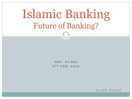 IMT, DUBAI 2 ND JAN, 2012 Islamic Banking Future of Banking? Sachin Bansal.