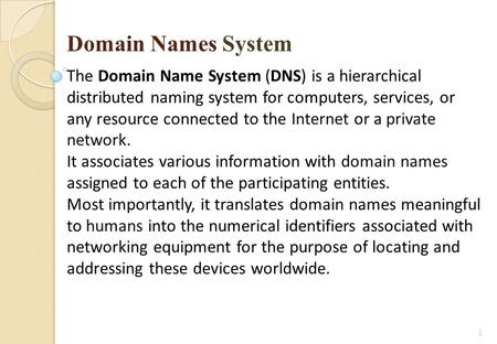 1 Domain Names System The Domain Name System (DNS) is a hierarchical distributed naming system for computers, services, or any resource connected to the.