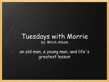 Tuesdays with Morrie by: Mitch Albom an old man, a young man, and life's greatest lesson.