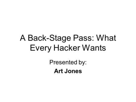 A Back-Stage Pass: What Every Hacker Wants Presented by: Art Jones.