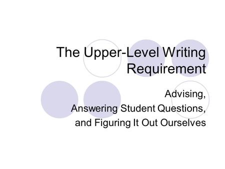 The Upper-Level Writing Requirement Advising, Answering Student Questions, and Figuring It Out Ourselves.