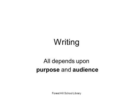 Forest Hill School Library Writing All depends upon purpose and audience.