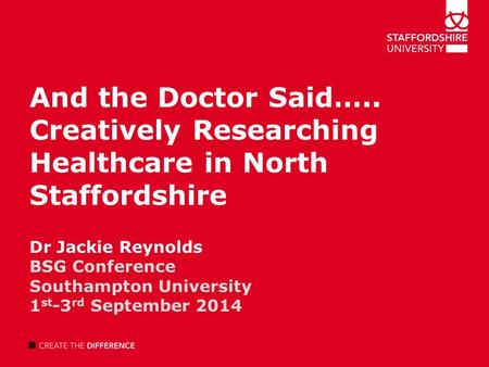 And the Doctor Said….. Creatively Researching Healthcare in North Staffordshire Dr Jackie Reynolds BSG Conference Southampton University 1 st -3 rd September.