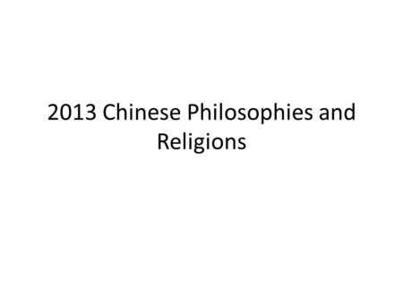 2013 Chinese Philosophies and Religions What is philosophy? Literally: a love for wisdom Typically asks Questions like: – What is the purpose of life?