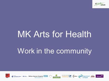 MK Arts for Health Work in the community. aim to make a difference, by improving and enriching our environment and the local community MK Arts for Health.