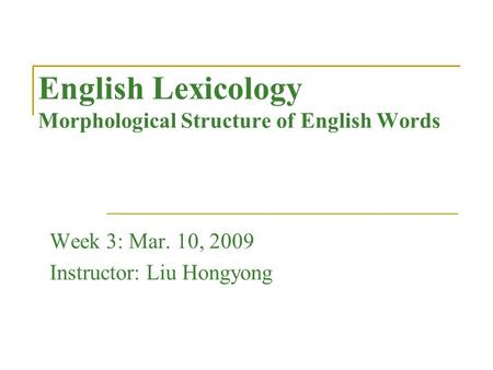 English Lexicology Morphological Structure of English Words Week 3: Mar. 10, 2009 Instructor: Liu Hongyong.