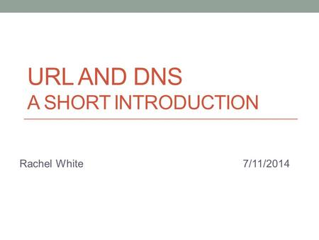 URL AND DNS A SHORT INTRODUCTION Rachel White7/11/2014.