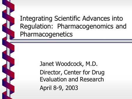 Integrating Scientific Advances into Regulation: Pharmacogenomics and Pharmacogenetics Janet Woodcock, M.D. Director, Center for Drug Evaluation and Research.