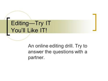 Editing—Try IT You'll Like IT! An online editing drill. Try to answer the questions with a partner.