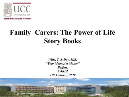 "Family Carers: The Power of Life Story Books Wills, T. & Day, M.R. ""Your Memories Matter"" Belfast, CARDI 17 th February 2010."