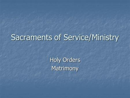 Sacraments of Service/Ministry Holy Orders Matrimony.
