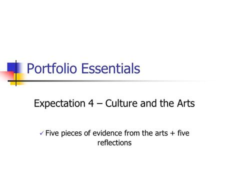 Portfolio Essentials Expectation 4 – Culture and the Arts Five pieces of evidence from the arts + five reflections.