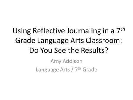 Using Reflective Journaling in a 7 th Grade Language Arts Classroom: Do You See the Results? Amy Addison Language Arts / 7 th Grade.