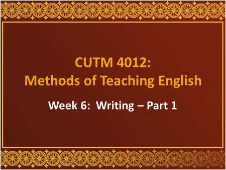 CUTM 4012: Methods of Teaching English Week 6: Writing – Part 1.