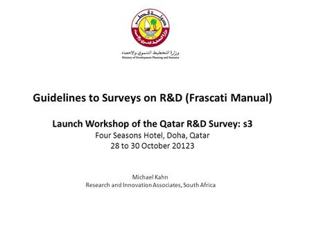 Guidelines to Surveys on R&D (Frascati Manual) Launch Workshop of the Qatar R&D Survey: s3 Four Seasons Hotel, Doha, Qatar 28 to 30 October 20123 Michael.