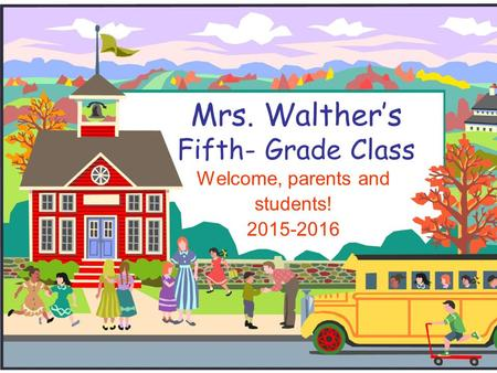 Mrs. Walther's Fifth- Grade Class Welcome, parents and students! 2015-2016.