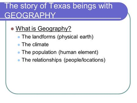 The story of Texas beings with GEOGRAPHY What is Geography? The landforms (physical earth) The climate The population (human element) The relationships.