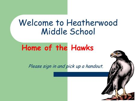 Welcome to Heatherwood Middle School Home of the Hawks Please sign in and pick up a handout.