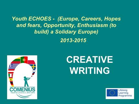 Youth ECHOES - (Europe, Careers, Hopes and fears, Opportunity, Enthusiasm (to build) a Solidary Europe) 2013-2015 CREATIVE WRITING.