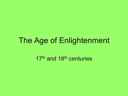 The Age of Enlightenment 17 th and 18 th centuries.
