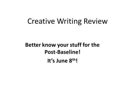 Creative Writing Review Better know your stuff for the Post-Baseline! It's June 8 th !