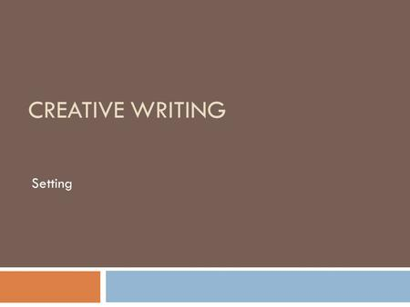 "CREATIVE WRITING Setting. Character and Setting  Read ""Setting and Character"" from Burroway's Writing Fiction."