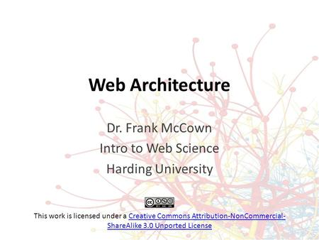 Web Architecture Dr. Frank McCown Intro to Web Science Harding University This work is licensed under a Creative Commons Attribution-NonCommercial- ShareAlike.