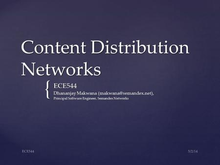 { Content Distribution Networks ECE544 Dhananjay Makwana Principal Software Engineer, Semandex Networks 5/2/14ECE544.