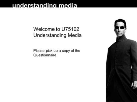 Welcome to U75102 Understanding Media Please pick up a copy of the Questionnaire.