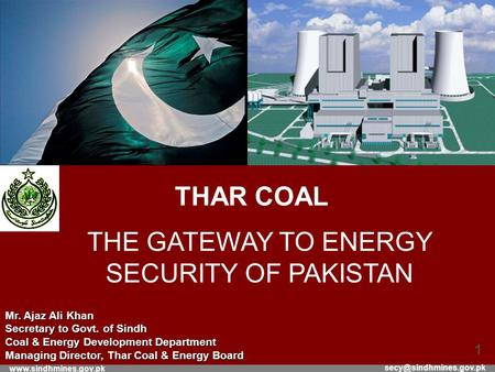 1 THAR COAL THE GATEWAY TO ENERGY SECURITY OF PAKISTAN Mr. Ajaz Ali Khan Secretary to Govt. of Sindh Coal.