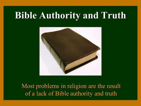 Bible Authority and Truth Most problems in religion are the result of a lack of Bible authority and truth.