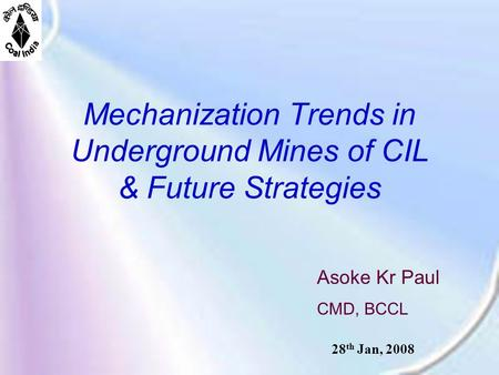Mechanization Trends in Underground Mines of CIL & Future Strategies Asoke Kr Paul CMD, BCCL 28 th Jan, 2008.
