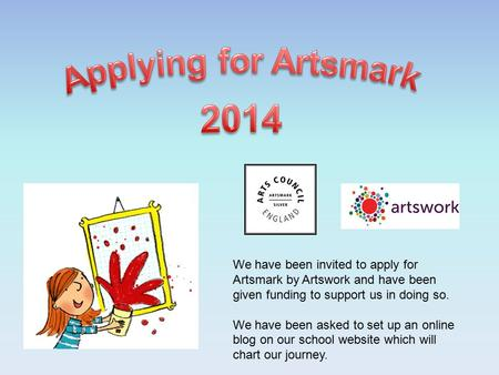 We have been invited to apply for Artsmark by Artswork and have been given funding to support us in doing so. We have been asked to set up an online blog.
