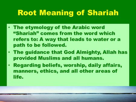 "Root Meaning of Shariah The etymology of the Arabic word ""Shariah"" comes from the word which refers to: A way that leads to water or a path to be followed."