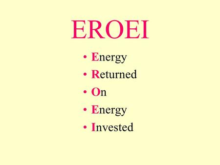 EROEI Energy Returned On Energy Invested. A more complex (quality corrected) version of the equation is this: ...where is the quality factor for fuel.