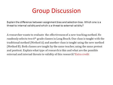 Group Discussion Explain the difference between assignment bias and selection bias. Which one is a threat to internal validity and which is a threat to.