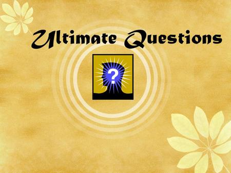 Ultimate Questions. The Question of Purpose 1.Why is there anything at all rather than nothing? 2.What is the purpose/meaning of life? 3.What is the purpose/meaning.