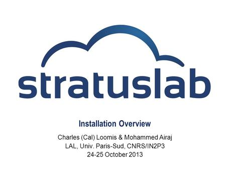 Installation Overview Charles (Cal) Loomis & Mohammed Airaj LAL, Univ. Paris-Sud, CNRS/IN2P3 24-25 October 2013.