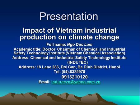 Presentation Impact of Vietnam industrial production on climate change Full name: Ngo Duc Lam Academic title: Doctor, Chairman of Chemical and Industrial.
