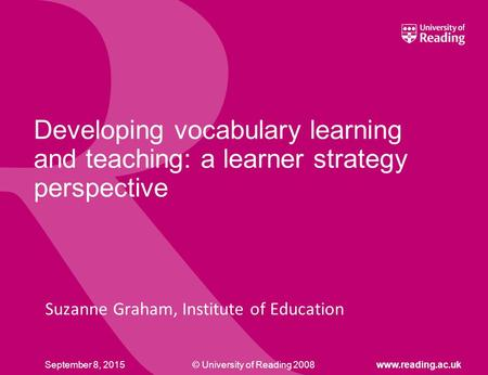© University of Reading 2008www.reading.ac.ukSeptember 8, 2015 Developing vocabulary learning and teaching: a learner strategy perspective Suzanne Graham,