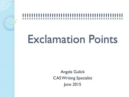 !!!!!!!!!!!!!!!!!!!!!!!!!!!!!!!!!!!!!!!!!!!!! Exclamation Points Angela Gulick CAS Writing Specialist June 2015.