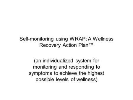 Self-monitoring using WRAP: A Wellness Recovery Action Plan™ (an individualized system for monitoring and responding to symptoms to achieve the highest.