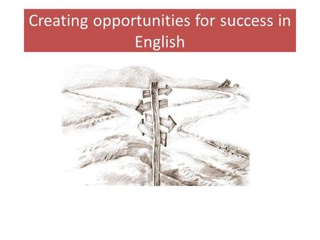Creating opportunities for success in English. Different pathways Our students are grouped by ability, so they benefit from carefully tailored teaching.