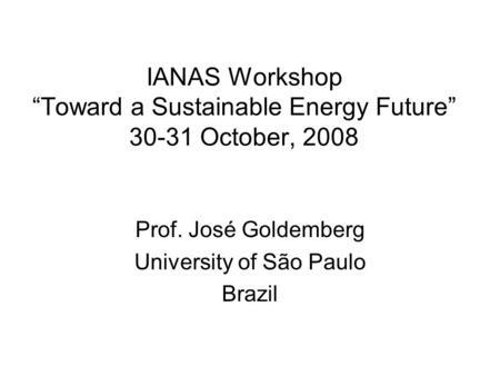 "IANAS Workshop ""Toward a Sustainable Energy Future"" 30-31 October, 2008 Prof. José Goldemberg University of São Paulo Brazil."