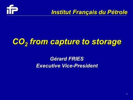 1 CO 2 from capture to storage Gérard FRIES Executive Vice-President Institut Français du Pétrole.