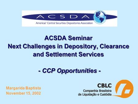 ACSDA Seminar Next Challenges in Depository, Clearance and Settlement Services - CCP Opportunities - Margarida Baptista November 15, 2002.