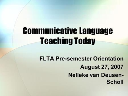 Communicative Language Teaching Today FLTA Pre-semester Orientation August 27, 2007 Nelleke van Deusen- Scholl.